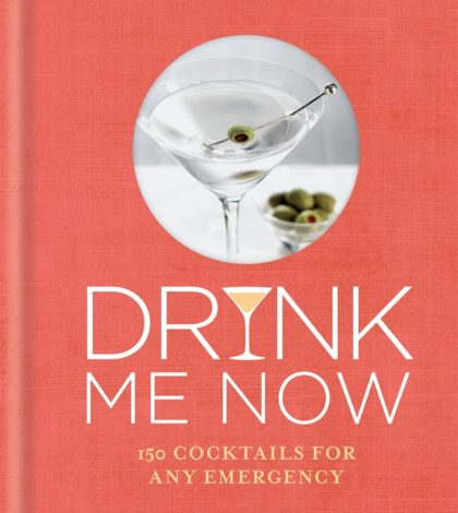 drink me now cover 420x470 - 'Drink Me Now: 150 Cocktails for Any Emergency' packs a punch
